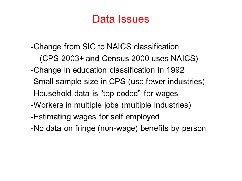 Data Issues -Change from SIC to NAICS classification (CPS 2003+ and Census 2000 uses NAICS) -Change in education classification in 1992 -Small sample