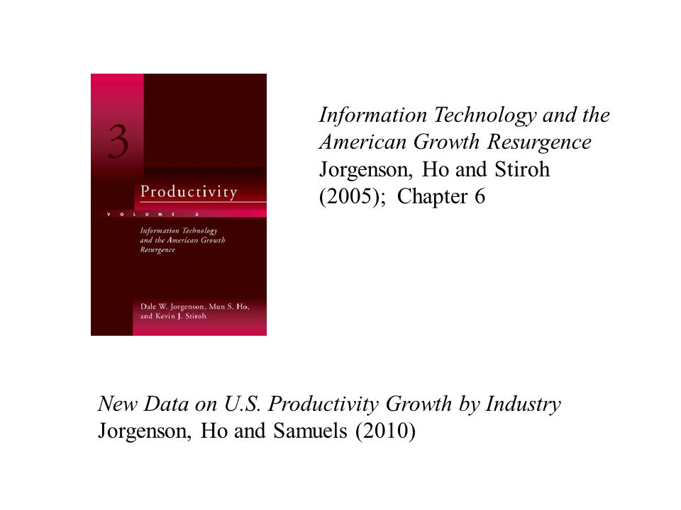 Information Technology and the American Growth Resurgence Jorgenson, Ho and Stiroh (2005); Chapter 6 New Data on U.S. Productivity Growth by Industry