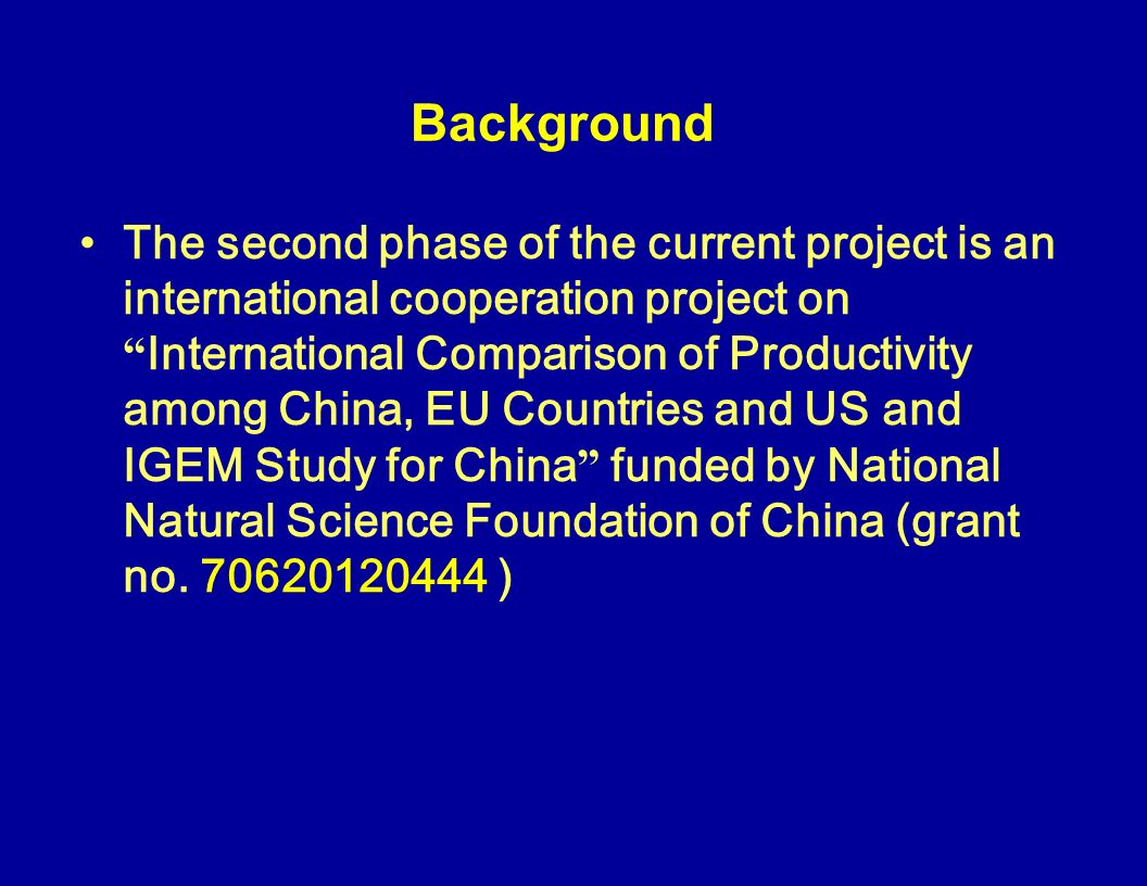 Background The second phase of the current project is an international cooperation project on International Comparison of Productivity among China, EU Countries and US and IGEM Study for China funded by National Natural Science Foundation of China (grant no.