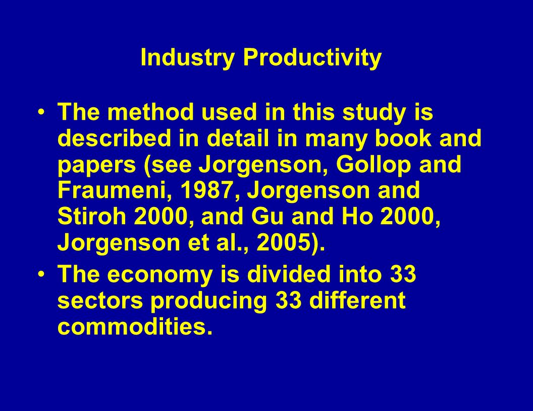 Industry Productivity The method used in this study is described in detail in many book and papers (see Jorgenson, Gollop and Fraumeni, 1987, Jorgenson and Stiroh 2000, and Gu and Ho 2000, Jorgenson et al., 2005).