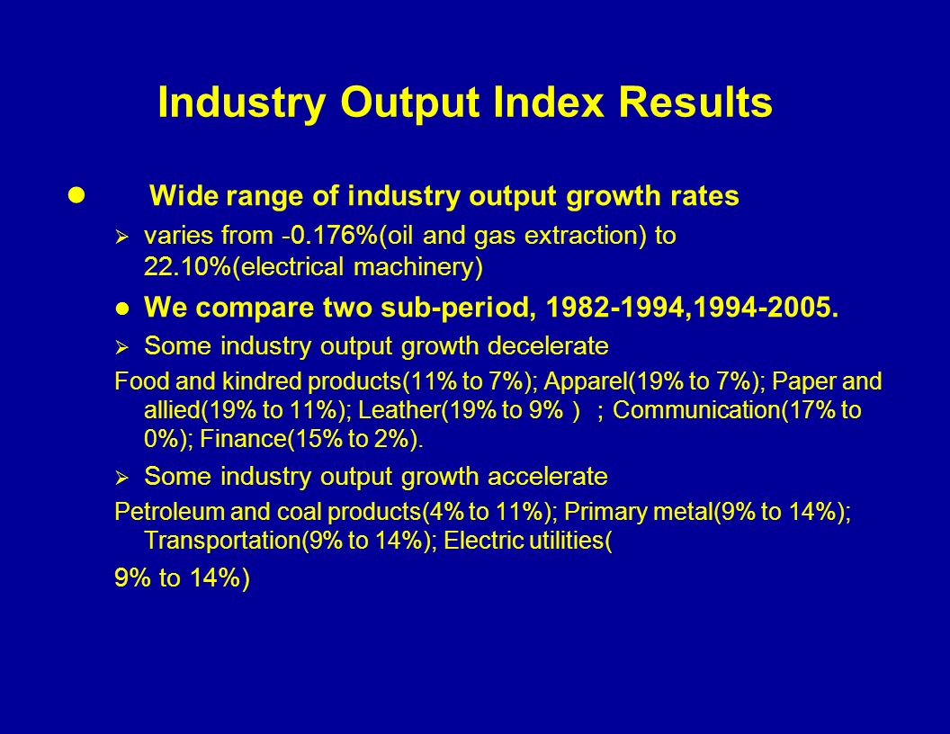 Industry Output Index Results Wide range of industry output growth rates varies from -0.176%(oil and gas extraction) to 22.10%(electrical machinery) We compare two sub-period, 1982-1994,1994-2005.