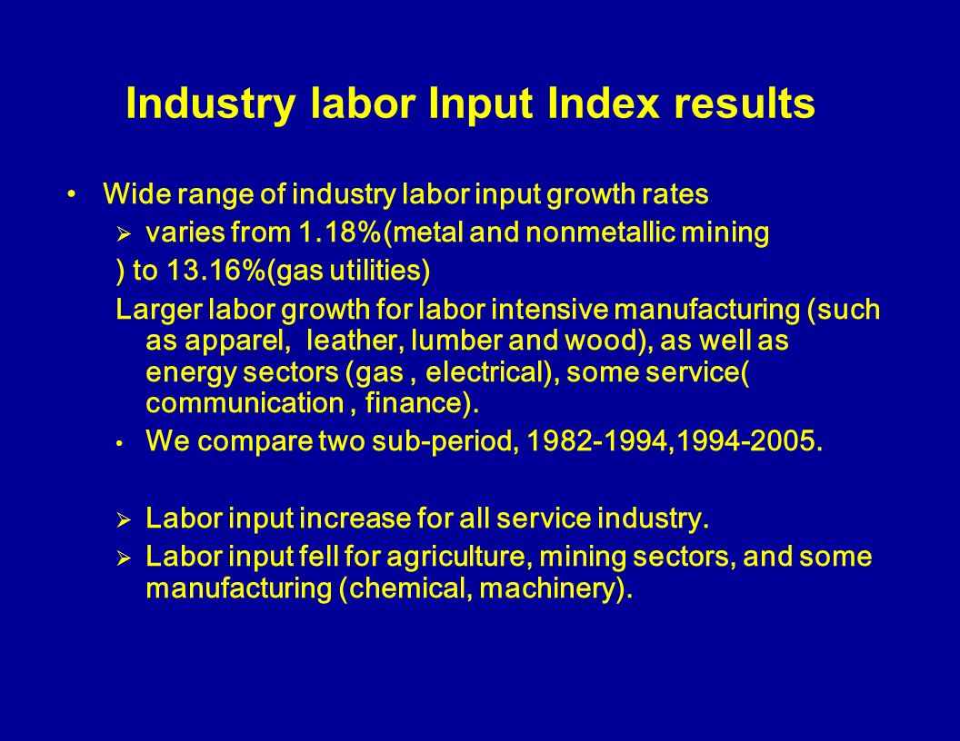 Industry labor Input Index results Wide range of industry labor input growth rates varies from 1.18%(metal and nonmetallic mining ) to 13.16%(gas utilities) Larger labor growth for labor intensive manufacturing (such as apparel, leather, lumber and wood), as well as energy sectors (gas, electrical), some service( communication, finance).