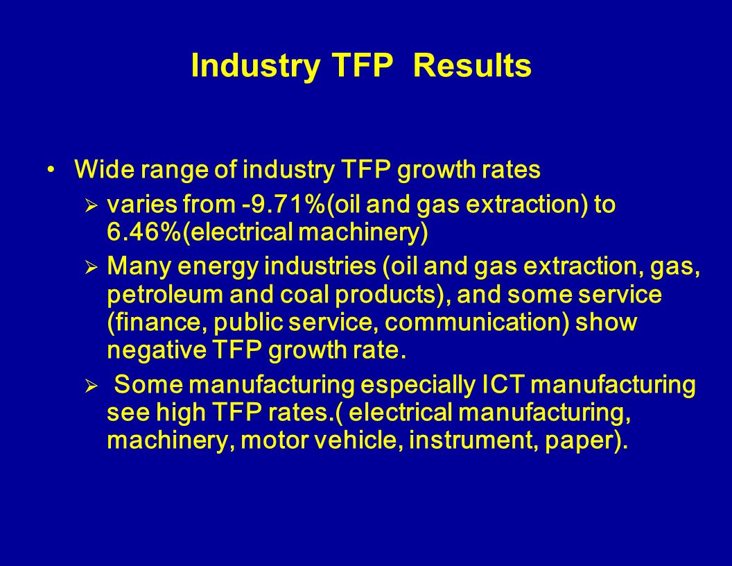 Industry TFP Results Wide range of industry TFP growth rates varies from -9.71%(oil and gas extraction) to 6.46%(electrical machinery) Many energy industries (oil and gas extraction, gas, petroleum and coal products), and some service (finance, public service, communication) show negative TFP growth rate.