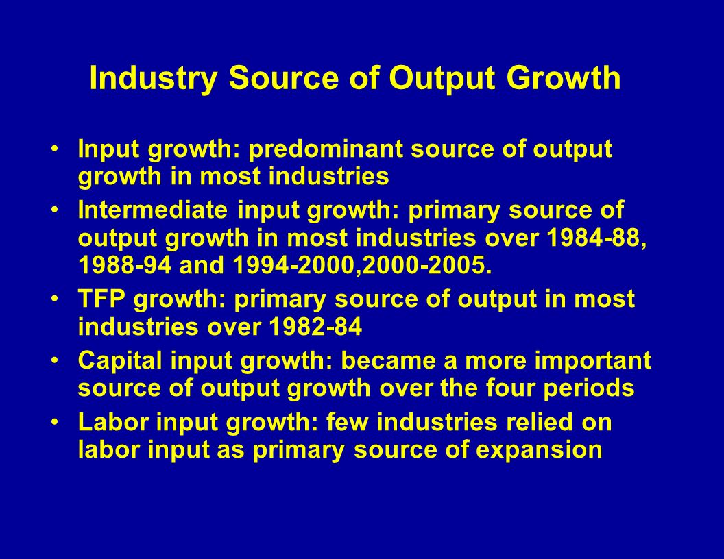 Industry Source of Output Growth Input growth: predominant source of output growth in most industries Intermediate input growth: primary source of output growth in most industries over 1984-88, 1988-94 and 1994-2000,2000-2005.