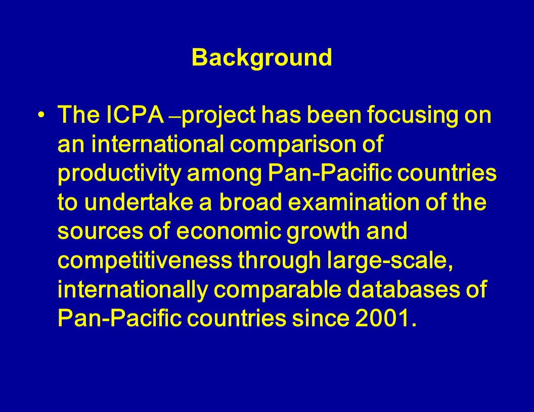 Background The ICPA – project has been focusing on an international comparison of productivity among Pan-Pacific countries to undertake a broad examination of the sources of economic growth and competitiveness through large-scale, internationally comparable databases of Pan-Pacific countries since 2001.