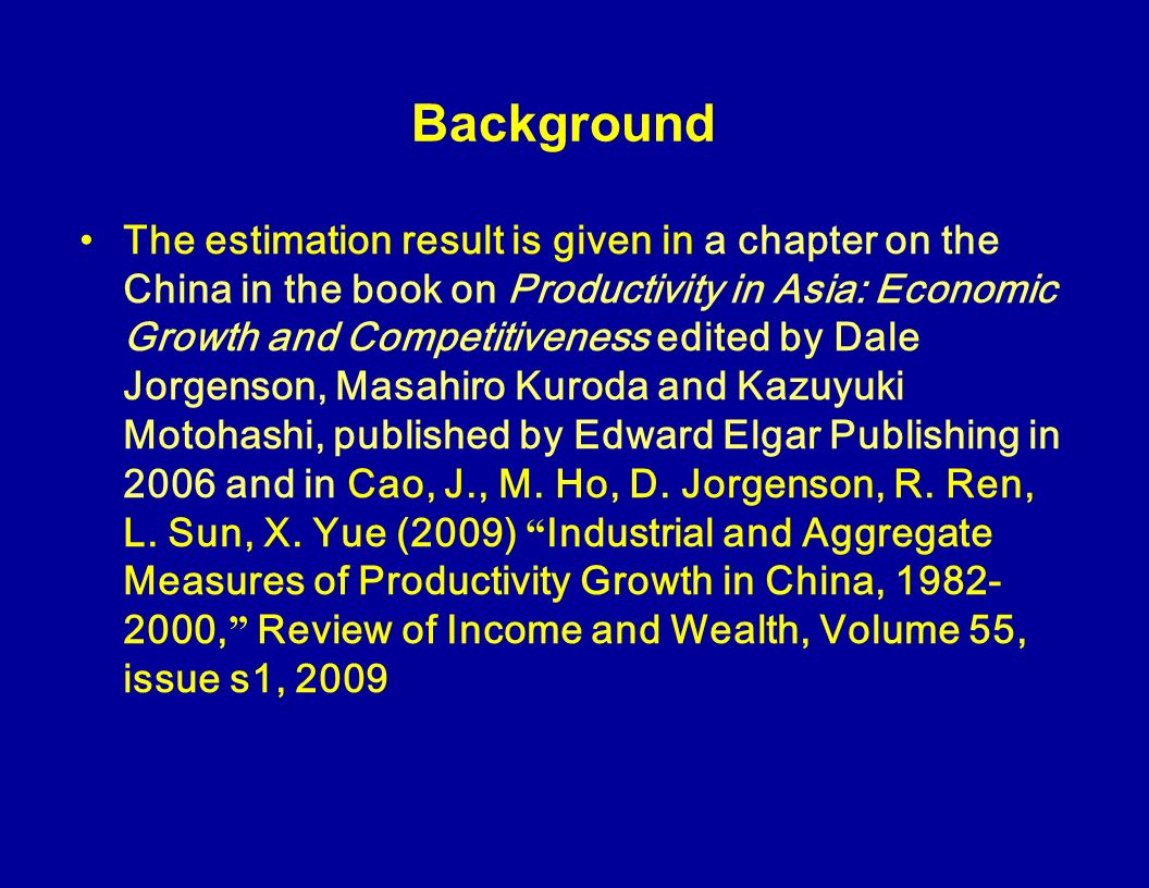 Background The estimation result is given in a chapter on the China in the book on Productivity in Asia: Economic Growth and Competitiveness edited by Dale Jorgenson, Masahiro Kuroda and Kazuyuki Motohashi, published by Edward Elgar Publishing in 2006 and in Cao, J., M.