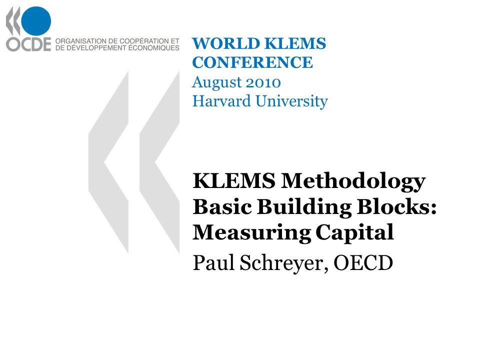 WORLD KLEMS CONFERENCE August 2010 Harvard University KLEMS Methodology Basic Building Blocks: Measuring Capital Paul Schreyer, OECD