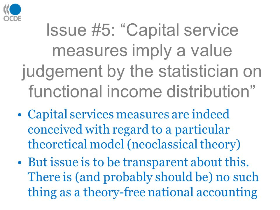 Issue #5: Capital service measures imply a value judgement by the statistician on functional income distribution Capital services measures are indeed conceived with regard to a particular theoretical model (neoclassical theory) But issue is to be transparent about this.