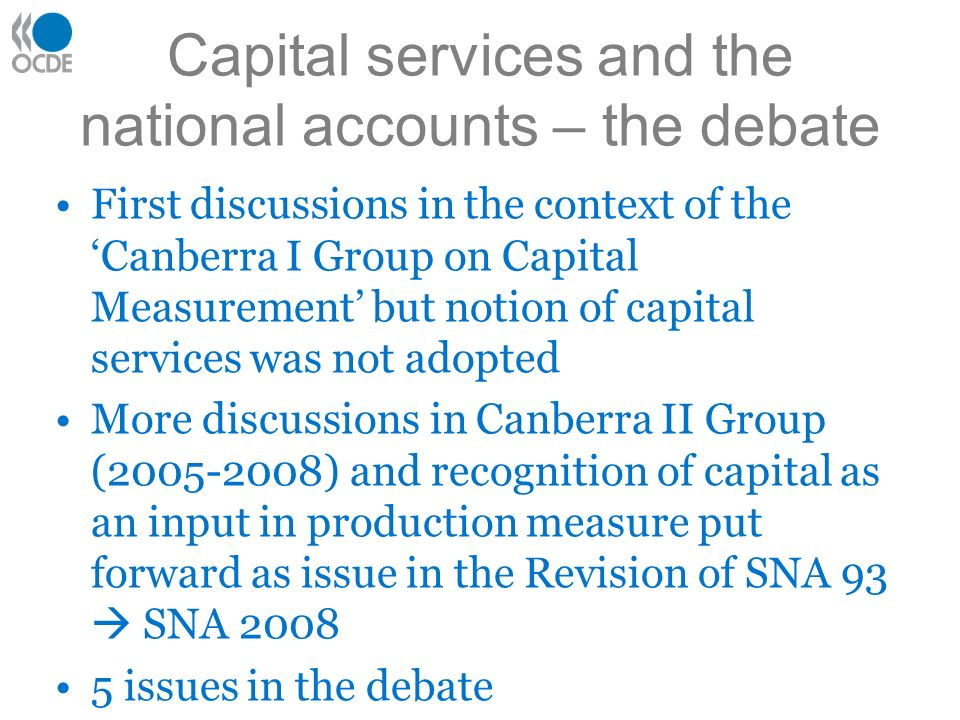 Capital services and the national accounts – the debate First discussions in the context of the Canberra I Group on Capital Measurement but notion of capital services was not adopted More discussions in Canberra II Group (2005-2008) and recognition of capital as an input in production measure put forward as issue in the Revision of SNA 93 SNA 2008 5 issues in the debate