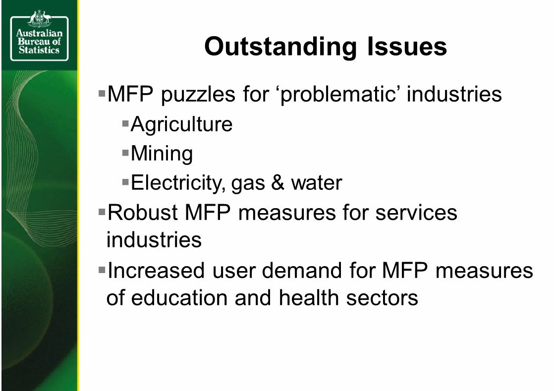 MFP puzzles for problematic industries Agriculture Mining Electricity, gas & water Robust MFP measures for services industries Increased user demand for MFP measures of education and health sectors Outstanding Issues