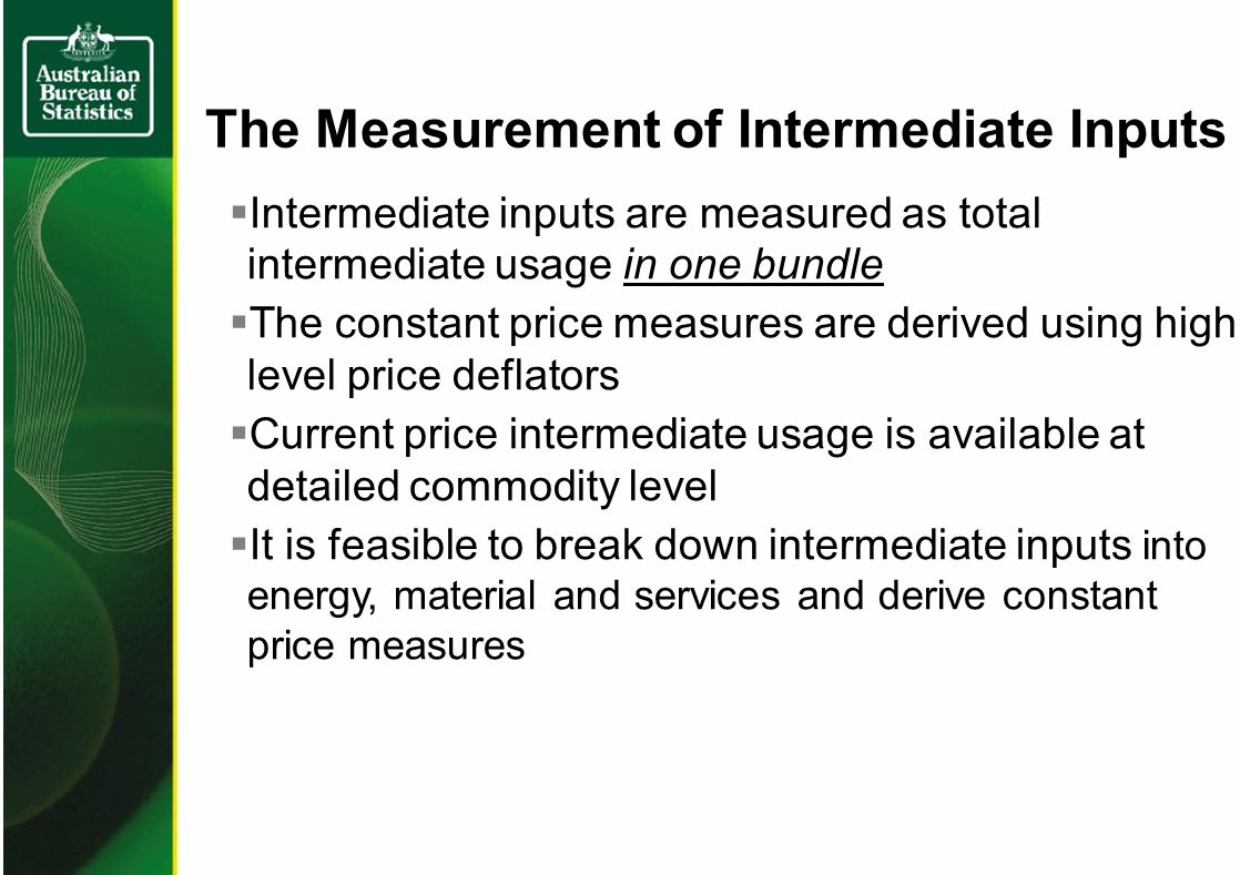 The Measurement of Intermediate Inputs Intermediate inputs are measured as total intermediate usage in one bundle The constant price measures are derived using high level price deflators Current price intermediate usage is available at detailed commodity level It is feasible to break down intermediate inputs into energy, material and services and derive constant price measures