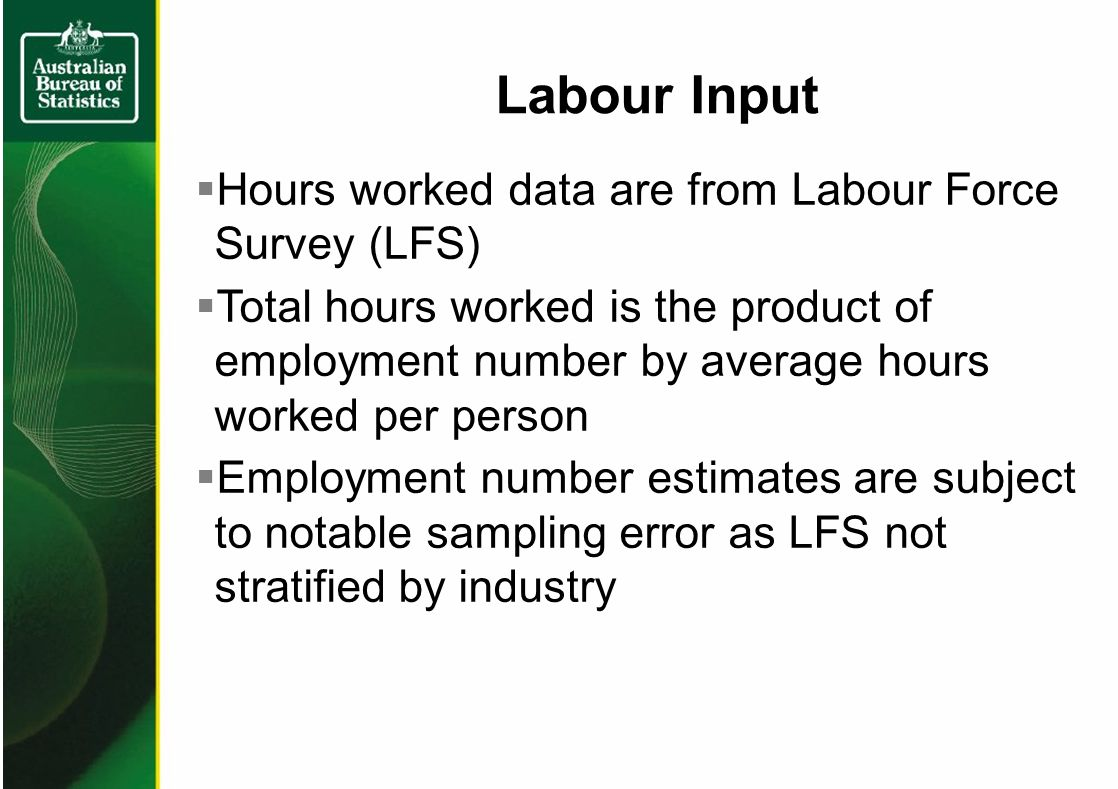 Hours worked data are from Labour Force Survey (LFS) Total hours worked is the product of employment number by average hours worked per person Employment number estimates are subject to notable sampling error as LFS not stratified by industry Labour Input