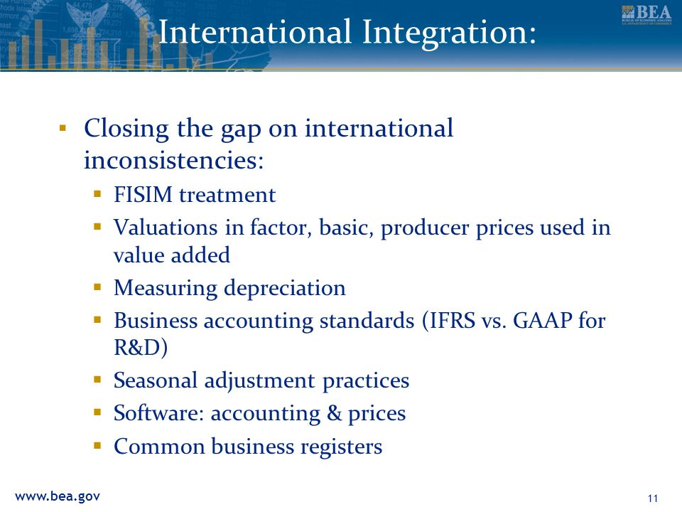 11 International Integration: Closing the gap on international inconsistencies: FISIM treatment Valuations in factor, basic, producer prices used in value added Measuring depreciation Business accounting standards (IFRS vs.