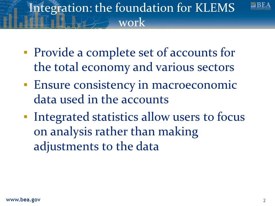 2 Integration: the foundation for KLEMS work Provide a complete set of accounts for the total economy and various sectors Ensure consistency in macroeconomic data used in the accounts Integrated statistics allow users to focus on analysis rather than making adjustments to the data