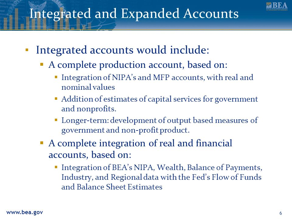 www.bea.gov 6 Integrated and Expanded Accounts Integrated accounts would include: A complete production account, based on: Integration of NIPAs and MF
