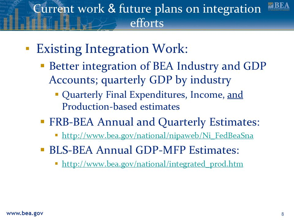 www.bea.gov 8 Current work & future plans on integration efforts Existing Integration Work: Better integration of BEA Industry and GDP Accounts; quart