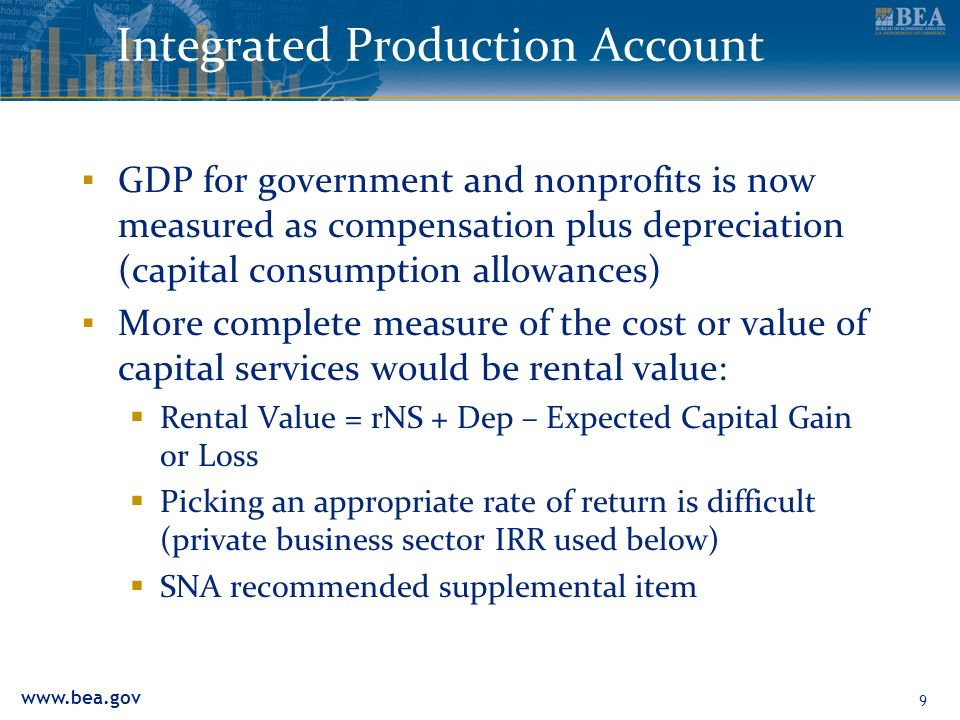 9 Integrated Production Account GDP for government and nonprofits is now measured as compensation plus depreciation (capital consumption allowances) More complete measure of the cost or value of capital services would be rental value: Rental Value = rNS + Dep – Expected Capital Gain or Loss Picking an appropriate rate of return is difficult (private business sector IRR used below) SNA recommended supplemental item
