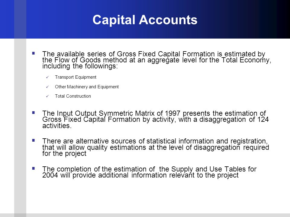 Capital Accounts The available series of Gross Fixed Capital Formation is estimated by the Flow of Goods method at an aggregate level for the Total Ec