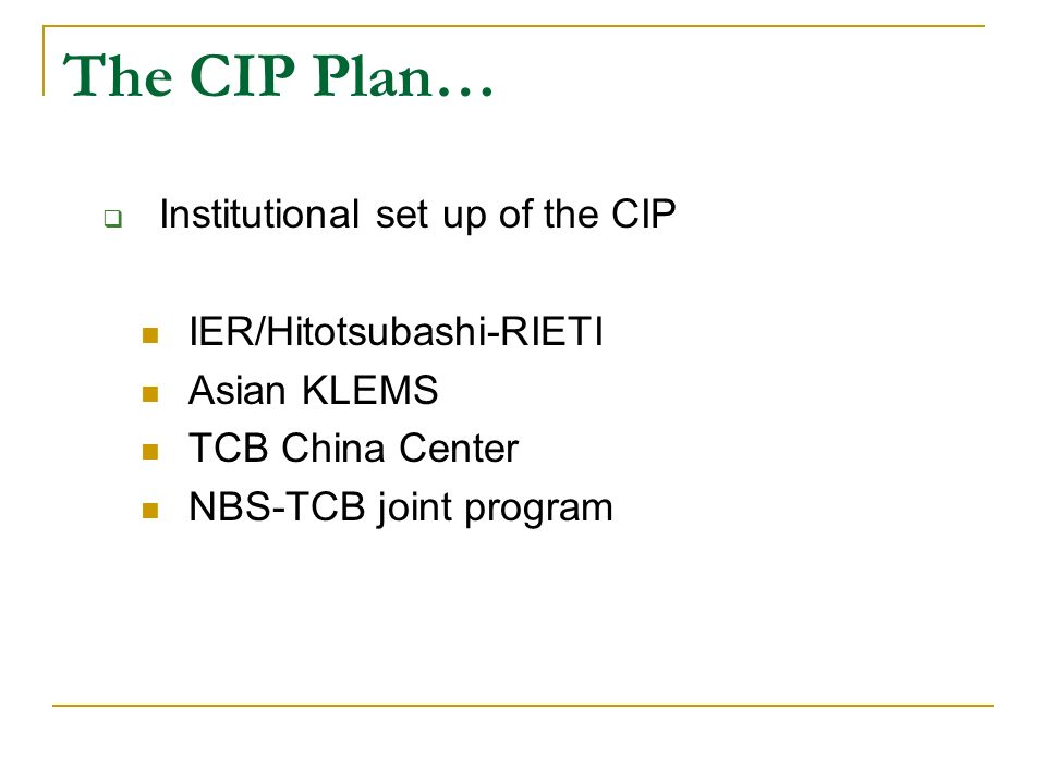 The CIP Plan… Institutional set up of the CIP IER/Hitotsubashi-RIETI Asian KLEMS TCB China Center NBS-TCB joint program