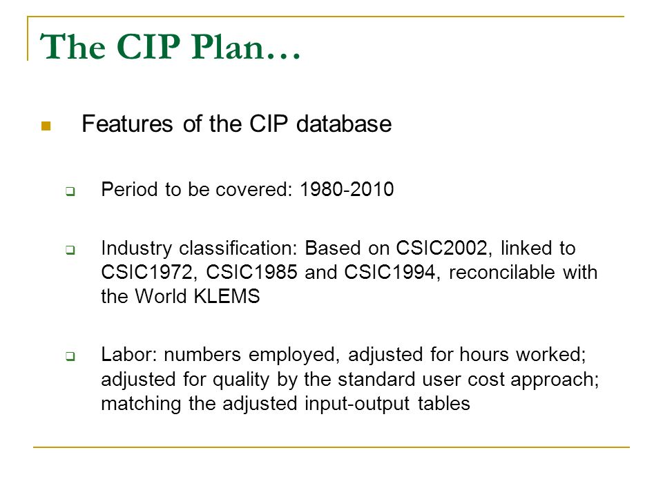 The CIP Plan… Features of the CIP database Period to be covered: 1980-2010 Industry classification: Based on CSIC2002, linked to CSIC1972, CSIC1985 an