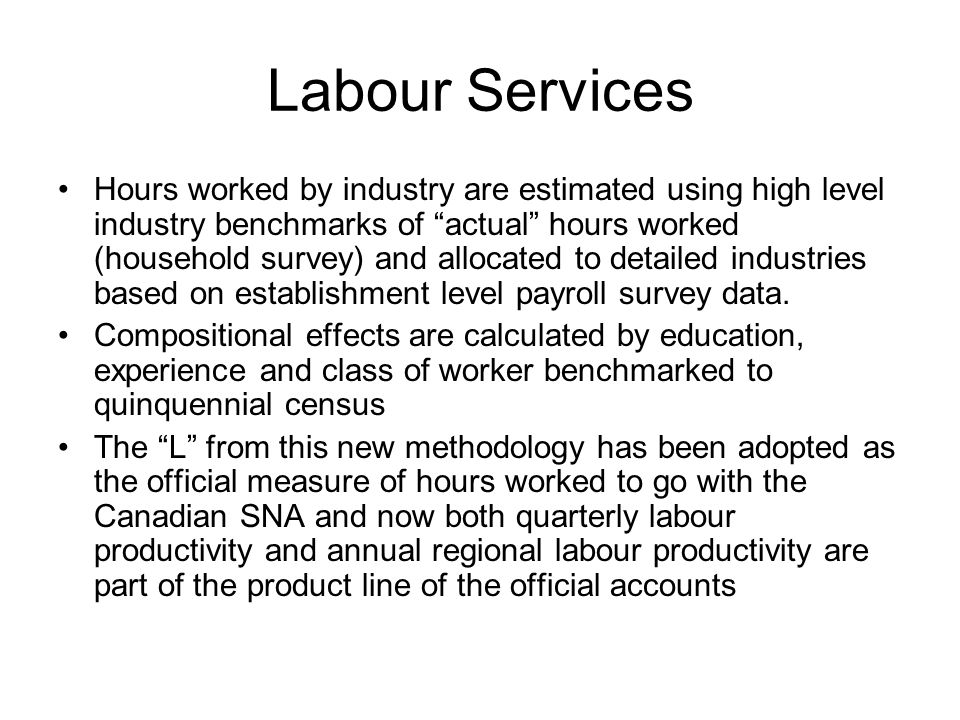 Labour Services Hours worked by industry are estimated using high level industry benchmarks of actual hours worked (household survey) and allocated to detailed industries based on establishment level payroll survey data.