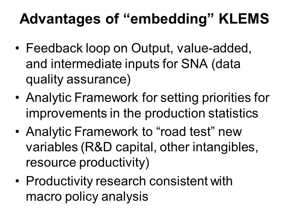 Advantages of embedding KLEMS Feedback loop on Output, value-added, and intermediate inputs for SNA (data quality assurance) Analytic Framework for setting priorities for improvements in the production statistics Analytic Framework to road test new variables (R&D capital, other intangibles, resource productivity) Productivity research consistent with macro policy analysis