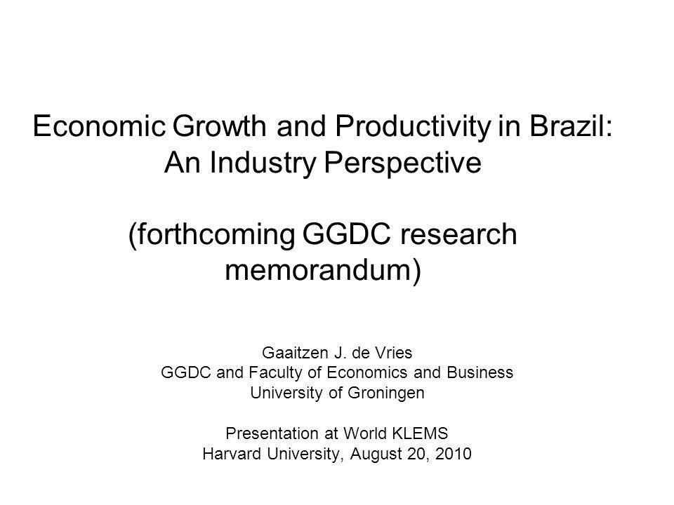 Economic Growth and Productivity in Brazil: An Industry Perspective (forthcoming GGDC research memorandum) Gaaitzen J.