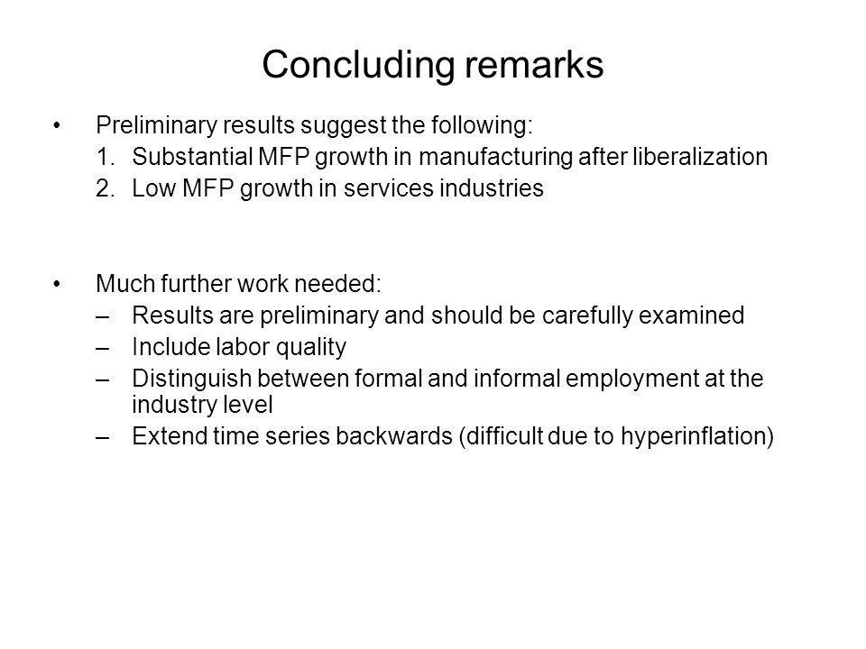 Concluding remarks Preliminary results suggest the following: 1.Substantial MFP growth in manufacturing after liberalization 2.Low MFP growth in services industries Much further work needed: –Results are preliminary and should be carefully examined –Include labor quality –Distinguish between formal and informal employment at the industry level –Extend time series backwards (difficult due to hyperinflation)