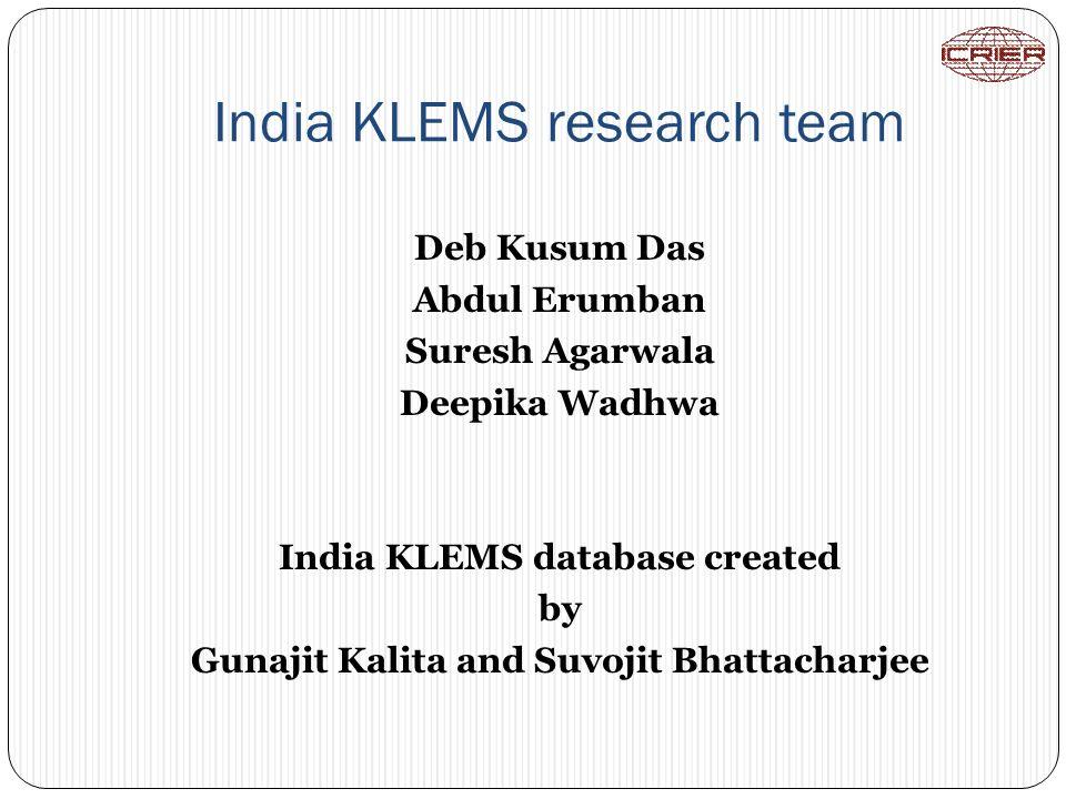 India KLEMS research team Deb Kusum Das Abdul Erumban Suresh Agarwala Deepika Wadhwa India KLEMS database created by Gunajit Kalita and Suvojit Bhatta