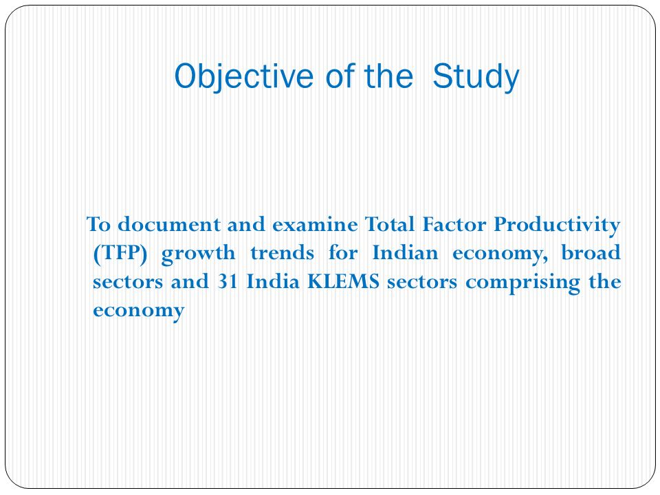 Objective of the Study To document and examine Total Factor Productivity (TFP) growth trends for Indian economy, broad sectors and 31 India KLEMS sectors comprising the economy