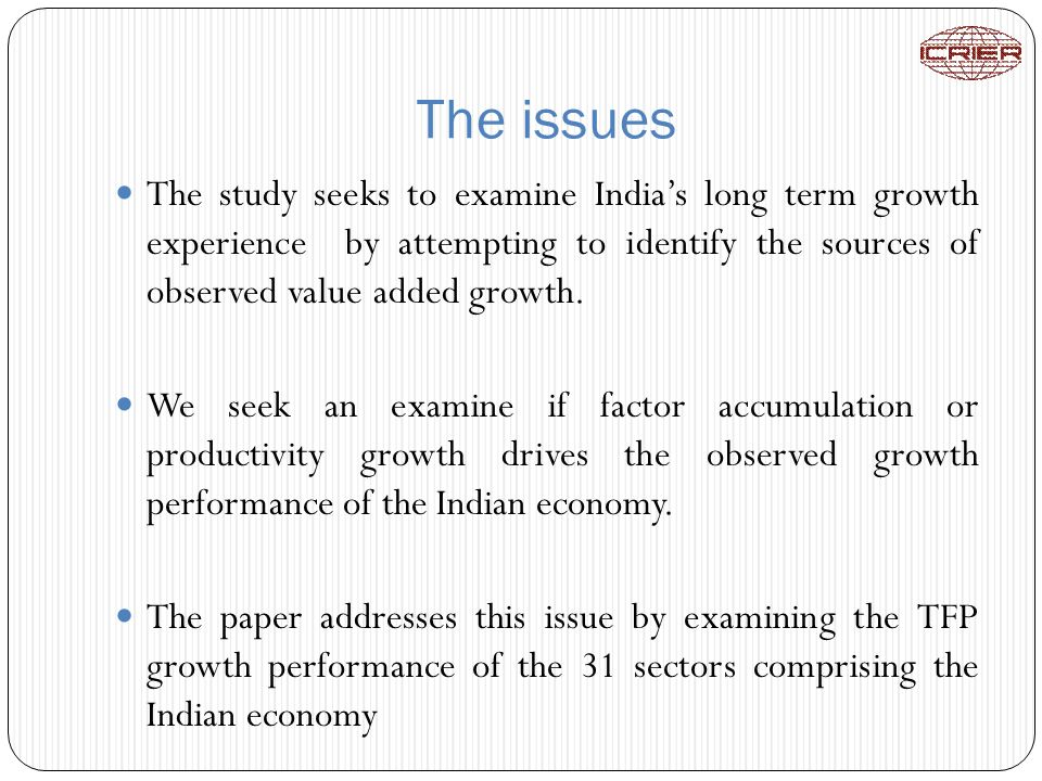 The issues The study seeks to examine Indias long term growth experience by attempting to identify the sources of observed value added growth.