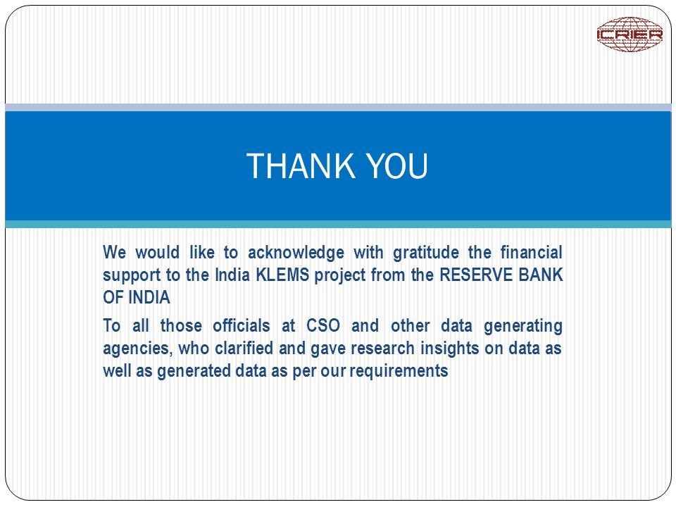 We would like to acknowledge with gratitude the financial support to the India KLEMS project from the RESERVE BANK OF INDIA To all those officials at CSO and other data generating agencies, who clarified and gave research insights on data as well as generated data as per our requirements THANK YOU