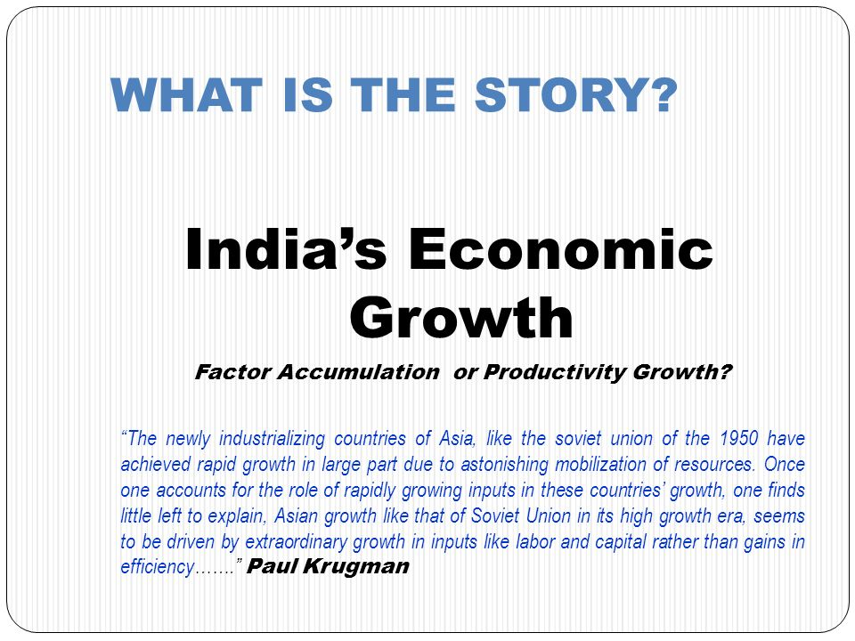 WHAT IS THE STORY? Indias Economic Growth Factor Accumulation or Productivity Growth? The newly industrializing countries of Asia, like the soviet uni