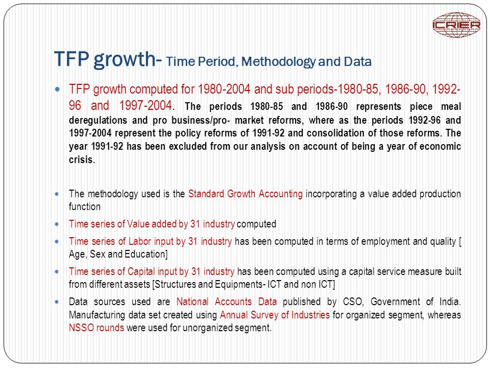 TFP growth- Time Period, Methodology and Data TFP growth computed for 1980-2004 and sub periods-1980-85, 1986-90, 1992- 96 and 1997-2004. The periods