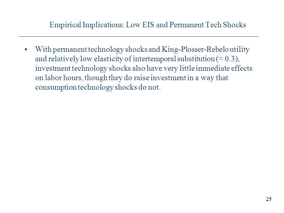 25 Empirical Implications: Low EIS and Permanent Tech Shocks With permanent technology shocks and King-Plosser-Rebelo utility and relatively low elast