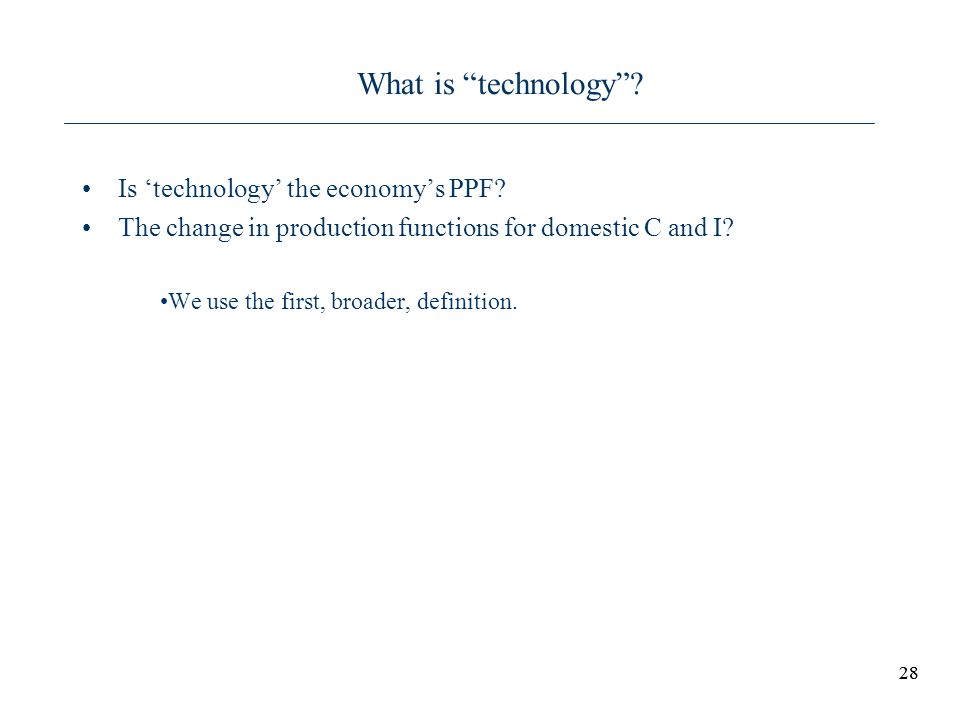 28 What is technology? Is technology the economys PPF? The change in production functions for domestic C and I? We use the first, broader, definition.