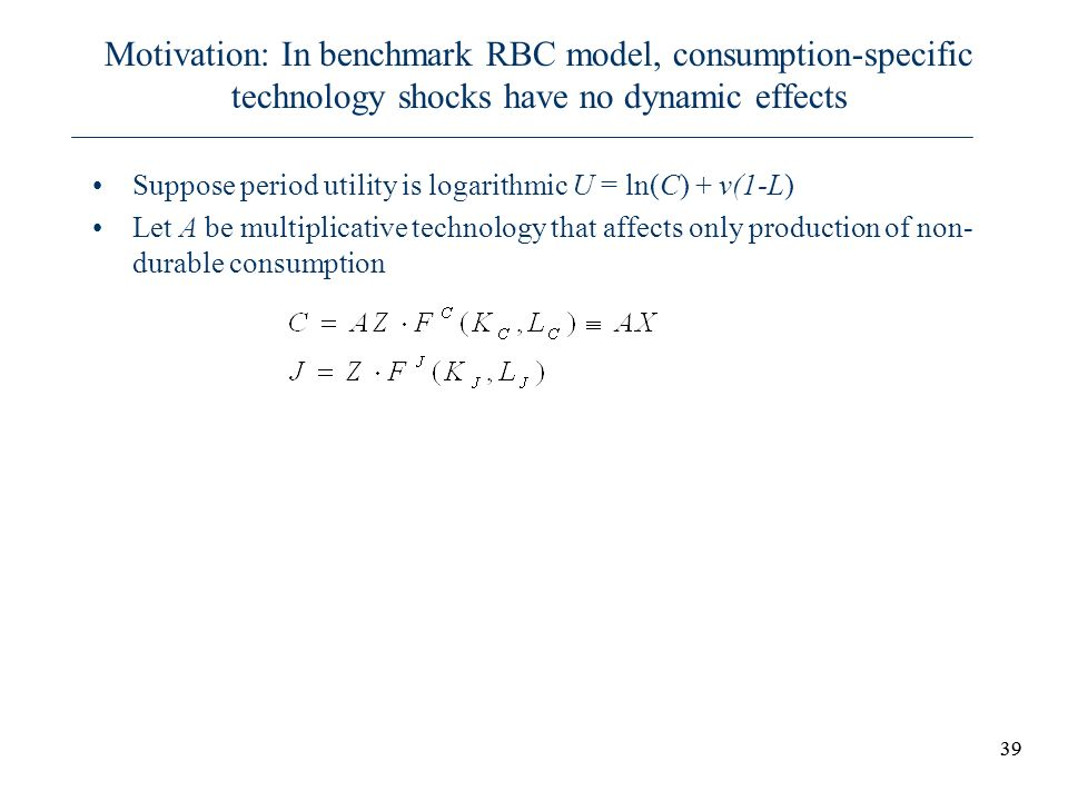 39 Motivation: In benchmark RBC model, consumption-specific technology shocks have no dynamic effects Suppose period utility is logarithmic U = ln(C)