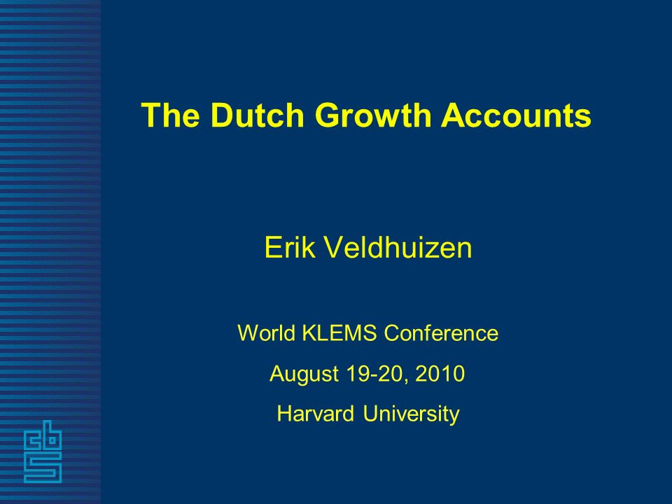 The Dutch Growth Accounts Erik Veldhuizen World KLEMS Conference August 19-20, 2010 Harvard University