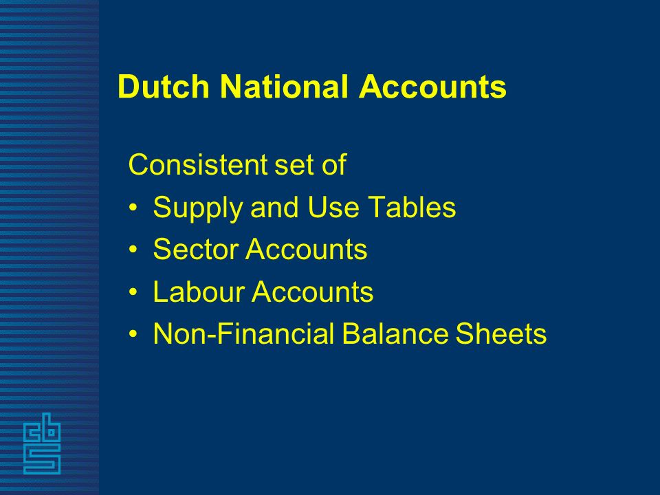 Dutch National Accounts Consistent set of Supply and Use Tables Sector Accounts Labour Accounts Non-Financial Balance Sheets