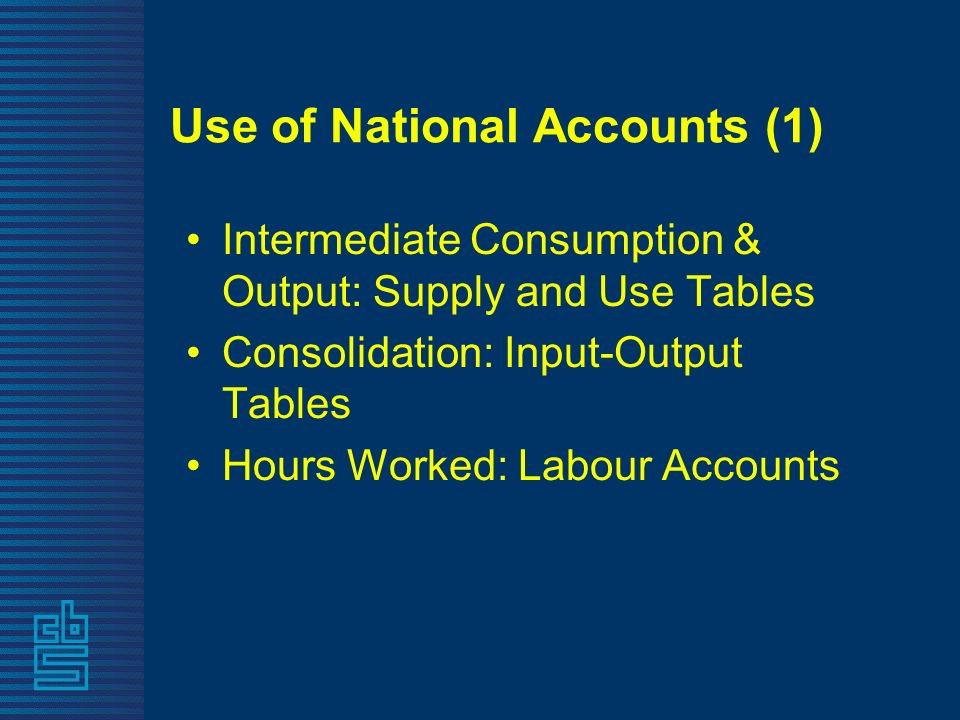 Use of National Accounts (1) Intermediate Consumption & Output: Supply and Use Tables Consolidation: Input-Output Tables Hours Worked: Labour Accounts