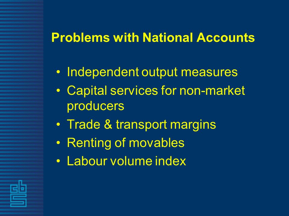 Problems with National Accounts Independent output measures Capital services for non-market producers Trade & transport margins Renting of movables Labour volume index