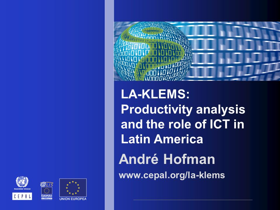 LA-KLEMS: Productivity analysis and the role of ICT in Latin America André Hofman www.cepal.org/la-klems