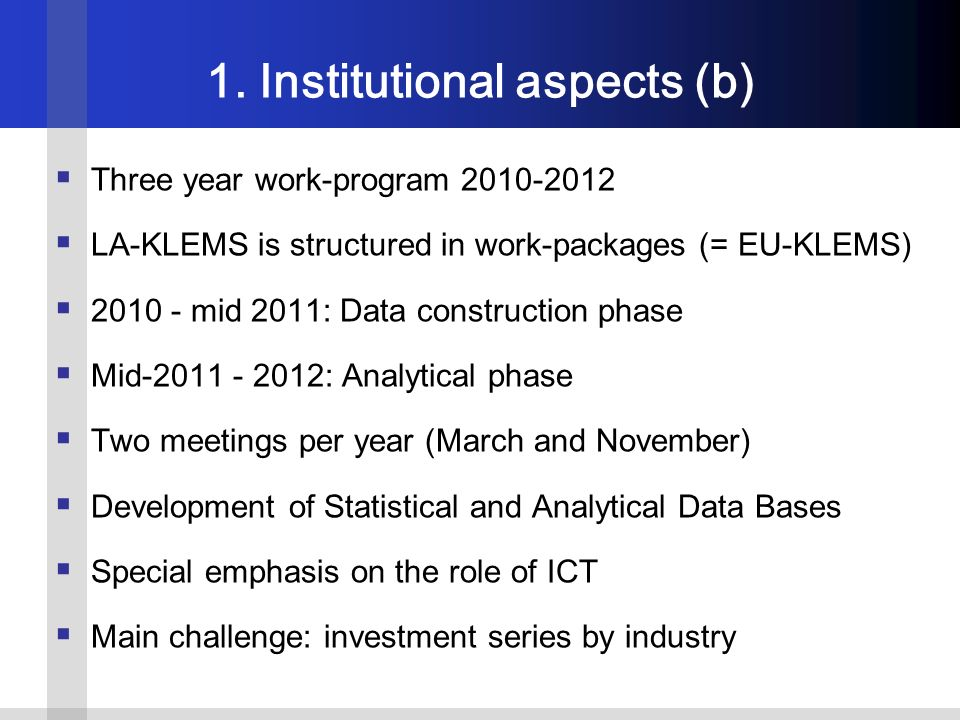 Three year work-program 2010-2012 LA-KLEMS is structured in work-packages (= EU-KLEMS) 2010 - mid 2011: Data construction phase Mid-2011 - 2012: Analytical phase Two meetings per year (March and November) Development of Statistical and Analytical Data Bases Special emphasis on the role of ICT Main challenge: investment series by industry 1.