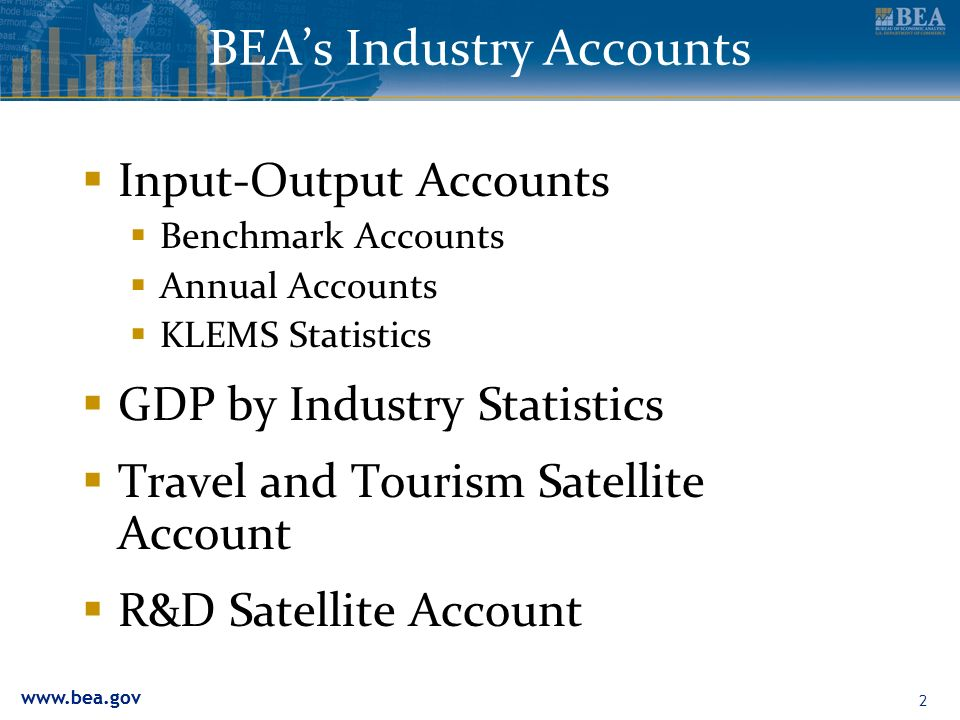 www.bea.gov 2 BEAs Industry Accounts Input-Output Accounts Benchmark Accounts Annual Accounts KLEMS Statistics GDP by Industry Statistics Travel and T