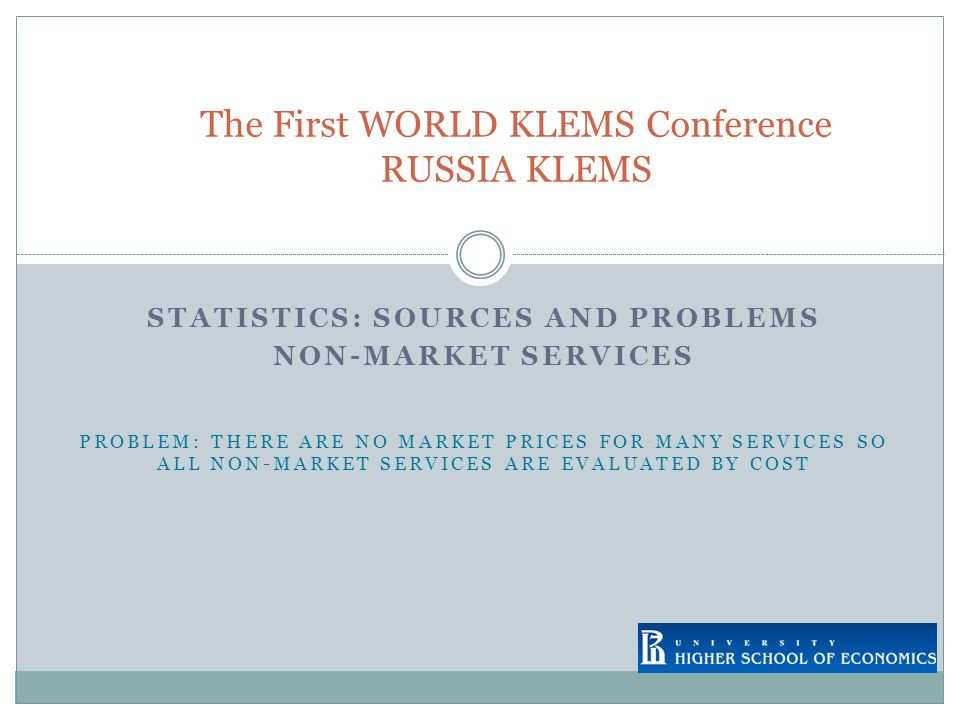 STATISTICS: SOURCES AND PROBLEMS NON-MARKET SERVICES PROBLEM: THERE ARE NO MARKET PRICES FOR MANY SERVICES SO ALL NON-MARKET SERVICES ARE EVALUATED BY COST The First WORLD KLEMS Conference RUSSIA KLEMS