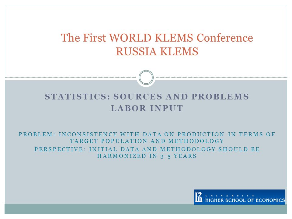 STATISTICS: SOURCES AND PROBLEMS LABOR INPUT PROBLEM: INCONSISTENCY WITH DATA ON PRODUCTION IN TERMS OF TARGET POPULATION AND METHODOLOGY PERSPECTIVE: INITIAL DATA AND METHODOLOGY SHOULD BE HARMONIZED IN 3-5 YEARS The First WORLD KLEMS Conference RUSSIA KLEMS