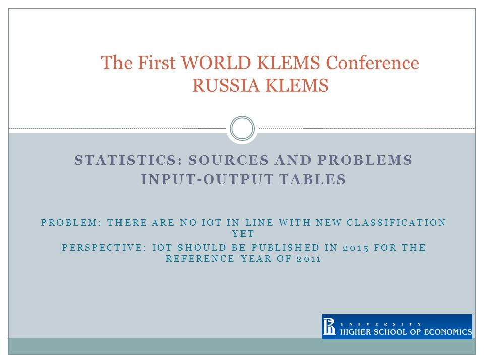 STATISTICS: SOURCES AND PROBLEMS INPUT-OUTPUT TABLES PROBLEM: THERE ARE NO IOT IN LINE WITH NEW CLASSIFICATION YET PERSPECTIVE: IOT SHOULD BE PUBLISHED IN 2015 FOR THE REFERENCE YEAR OF 2011 The First WORLD KLEMS Conference RUSSIA KLEMS