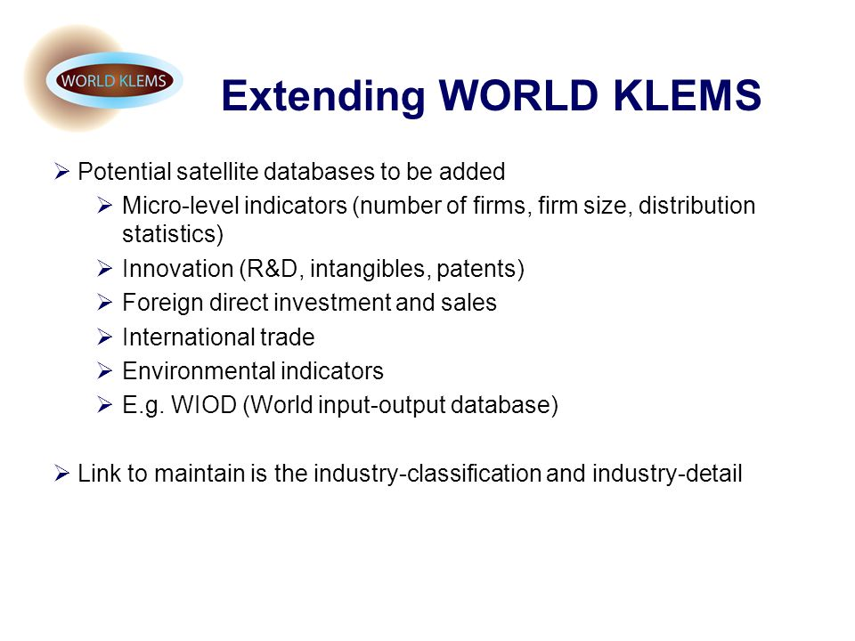 Extending WORLD KLEMS Potential satellite databases to be added Micro-level indicators (number of firms, firm size, distribution statistics) Innovatio