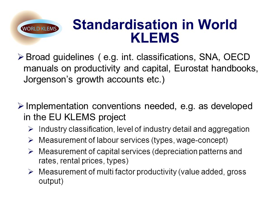 Standardisation in World KLEMS Broad guidelines ( e.g. int. classifications, SNA, OECD manuals on productivity and capital, Eurostat handbooks, Jorgen