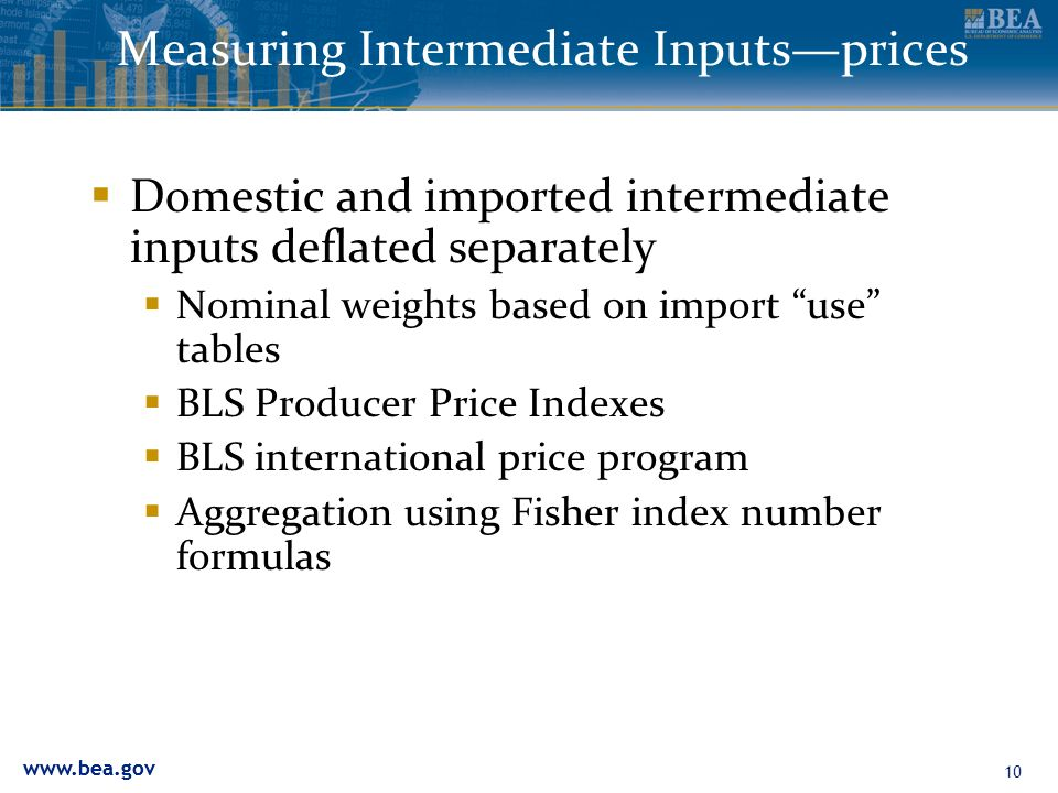 10 Measuring Intermediate Inputsprices Domestic and imported intermediate inputs deflated separately Nominal weights based on import use tables BLS Producer Price Indexes BLS international price program Aggregation using Fisher index number formulas
